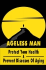 Ageless Man: Protect Your Health & Prevent Diseases Of Aging: Tips For Healthy Aging Cover Image