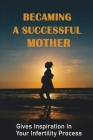 Becaming A Successful Mother: Gives Inspiration In Your Infertility Process: How I Struggled Through Failure And Became A Successful Mother Cover Image