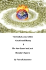 The Global Abuse of the Creation of Money & The New Sound and Just Monetary System Cover Image