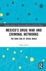Mexico's Drug War and Criminal Networks: The Dark Side of Social Media (Routledge Advances in International Relations and Global Pol) Cover Image