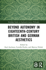 Beyond Autonomy in Eighteenth-Century British and German Aesthetics (Routledge Studies in Eighteenth-Century Philosophy) Cover Image