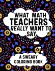 What Math Teachers Really Want To Say A Sweary Coloring Book: Swear Word Coloring Books For Adults Relaxation With Animal Mandalas: Funny Gifts For Ma Cover Image