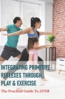 Integrating Primitive Reflexes Through Play & Exercise: The Practical Guide To ATNR: Primitive Reflexes Assessment Cover Image