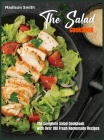 The Salad Cookbook: The Complete Salad Cookbook with Over 100 Fresh Homemade Recipes Cover Image