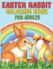 Easter Rabbit Coloring Book For Adults: 2021 Easter Rabbit Coloring Book For Adults ll Bunny Coloring Pages for Stress Relief and Relaxation ll Fun Bu Cover Image