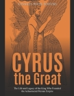 Cyrus the Great: The Life and Legacy of the King Who Founded the Achaemenid Persian Empire Cover Image