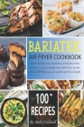 Bariatric Air Fryer Cookbook: 100+ Recipes for healthier fried favorites that are easy to make and delicious to eat that will help you eat well and Cover Image
