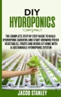 DIY Hydroponics: The Complete Step by Step Guide to Build Your Hydroponic Garden and Start Growing Vegetables, Fruits and Herbs with a Cover Image