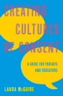 Creating Cultures of Consent: A Guide for Parents and Educators Cover Image
