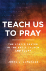 Teach Us to Pray: The Lord's Prayer in the Early Church and Today Cover Image