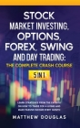 Stock Market Investing, Options, Forex, Swing and Day Trading: THE COMPLETE CRASH COURSE: 5 in 1: Learn Strategies from the Experts on How to TRADE FO Cover Image