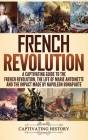 French Revolution: A Captivating Guide to the French Revolution, the Life of Marie Antoinette and the Impact Made by Napoleon Bonaparte Cover Image