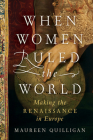 When Women Ruled the World: Making the Renaissance in Europe Cover Image