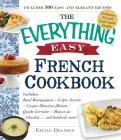 The Everything Easy French Cookbook: Includes Boeuf Bourguignon, Crepes Suzette, Croque-Monsieur Maison, Quiche Lorraine, Mousse au Chocolat...and Hundreds More! (Everything®) Cover Image