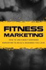 Fitness Marketing: How To Use Direct Response Marketing To Build A Business You Love: Master The Science Of Selling Without Selling Out Cover Image