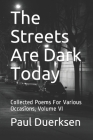 The Streets Are Dark Today: Collected Poems For Various Occasions, Volume VI Cover Image