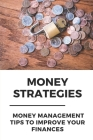 Money Strategies: Money Management Tips To Improve Your Finances: Learn To Manage Your Money Cover Image