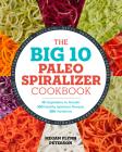 The Big 10 Paleo Spiralizer Cookbook: 10 Vegetables to Noodle, 100 Healthy Spiralizer Recipes, 300 Variations Cover Image