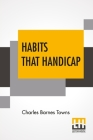 Habits That Handicap: The Menace Of Opium, Alcohol, And Tobacco, And The Remedy With Preface By Richard C. Cabot And Appendix By Alexander L Cover Image