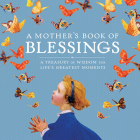 A Mother's Book of Blessings: A Treasury of Wisdom for Life's Greatest Moments Cover Image