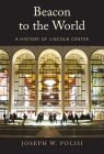 Beacon to the World: A History of Lincoln Center Cover Image