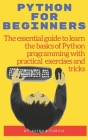 Python for Beginners: The essential guide to learn the bases of Python programming with practical exercises and tricks Cover Image