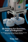 3D Printing For Dummies, Kids and Beginners: The 3D Printer Design Book of Ideas for Effective Use and Management; for Men, Women and Kids Cover Image