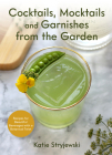 Cocktails, Mocktails, and Garnishes from the Garden: Recipes for Beautiful Beverages with a Botanical Twist (Unique Craft Cocktails) Cover Image