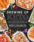 Growing Up Keto: A Practical Guide for Kids and Parents with Over 110 Recipes the Whole Family Will Love Cover Image