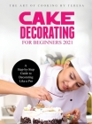 Cake Decorating for Beginners 2021: A Step-by-Step Guide to Decorating Like a Pro Cover Image