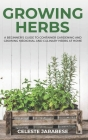 Growing Herbs: A Beginner's Guide to Container Gardening and Growing Medicinal and Culinary Herbs at Home Cover Image