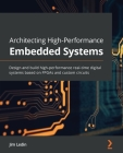 Architecting High-Performance Embedded Systems: Design and build high-performance real-time digital systems based on FPGAs and custom circuits Cover Image