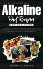 The Essential Alkaline Diet Recipes for Beginners: Learn How to Adapt Alkaline Diet According to Your Needs and Lifestyle with 30 Mouthwatering Recipe Cover Image