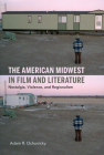 The American Midwest in Film and Literature: Nostalgia, Violence, and Regionalism Cover Image