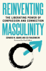 Reinventing Masculinity: The Liberating Power of Compassion and Connection Cover Image
