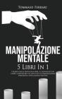 Manipolazione Mentale: 5 libri in 1: I Segreti della Psicologia Nera, il Linguaggio del Corpo, Convincere gli Altri con la Comunicazione Pers Cover Image