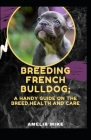 Breeding French Bulldog; A Handy Guide On The Breed, Health And Care Cover Image