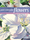 Paint Watercolor Flowers: A Beginner's Step-by-Step Guide Cover Image