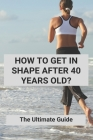 How To Get In Shape After 40 Years Old?: The Ultimate Guide: Strength Training For Beginners Cover Image
