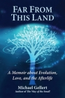 Far From This Land : A Memoir About Evolution, Love, and the Afterlife Cover Image