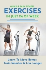 Quick & Easy Fitness Exercises In Just 1% Of Week: Learn To Move Better, Train Smarter & Live Longer: Fitness Training Equipment Cover Image