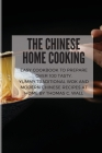 The Chinese Home Cooking: Easy Cookbook to Prepare Over 100 Tasty, yummy, Traditional Wok and Modern Chinese Recipes at Home Cover Image