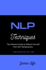NLP Techniques: The Ultimate Guide to Defend Yourself from NLP Manipulation. Take Control of Your Life! Cover Image
