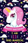 Happy Birthday I Am 11 And Magical: Cute Unicorn Gift for 11th Birthday, Notebook/Diary for 11 Year Old Girls, Lined Blank Journal, 100 pages Size 6