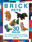 Brick Pets: 30 Builds: An Unofficial Guide to Making Cute Critters from Classic Lego Cover Image