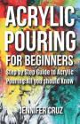 Acrylic Pouring for Beginners: Step by Step Guide to Acrylic Pouring: All You Should Know (acrylic pouring kits, cups, mediums, supplies) Cover Image