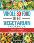Whole 30 Food Diet Vegetarian Cookbook: Foolproof, Quick & Easy Recipes for Healthy Eating Every Day Cover Image