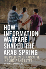 How Information Warfare Shaped the Arab Spring: The Politics of Narrative in Egypt and Tunisia Cover Image