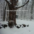 I Was Born when the Sap Runs Cover Image