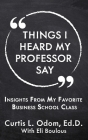 Things I Heard My Professor Say: Insights From My Favorite Business School Class Cover Image